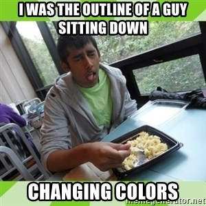 RAJAL  - I was the outline of a guy sitting down changing colors