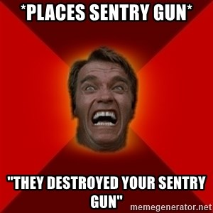 "Angry Arnold - *places sentry gun* ""They destroyed your sentry gun"""