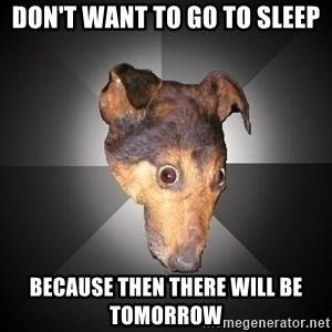 Depression Dog - Don't want to go to sleep because then there will be tomorrow