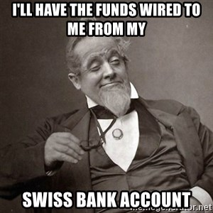 1889 [10] guy - i'll have the funds wired to me from my swiss bank account