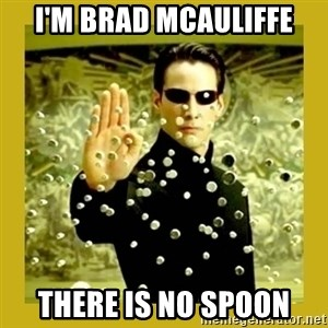 neo - I'm Brad McAuliffe there is no spoon