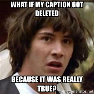 Conspiracy Keanu - What if my caption got deleted because it was really true?