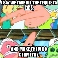 patrick star - I say we take all the tequesta kids, And make them do geometry.