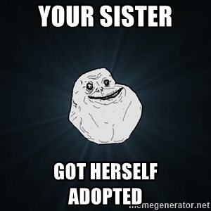 Forever Alone - your sister got herself             adopted
