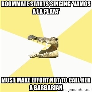 Classics Crocodile - Roommate starts singing 'vamos a la playa' must make effort not to call her a barbarian