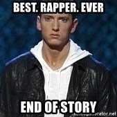 Eminem - best. rapper. ever end of story