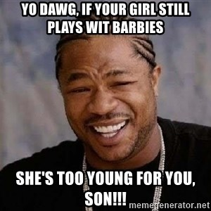 Yo Dawg - Yo dawg, if your girl still plays wit barbies She's too young for you, son!!!