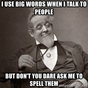 1889 [10] guy - i use big words when i talk to people but don't you dare ask me to spell them