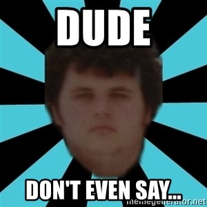 dudemac - dude don't even say...