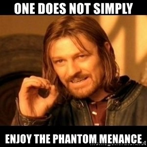Does not simply walk into mordor Boromir  - one does not simply enjoy the phantom menance