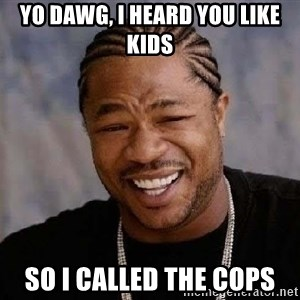 Yo Dawg - Yo dawg, i heard you like kids so i called the cops