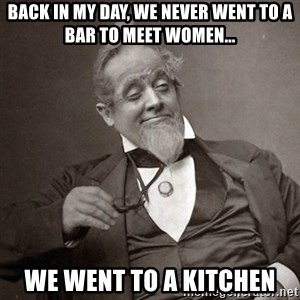 1889 [10] guy - back in my day, we never went to a bar to meet women... we went to a kitchen