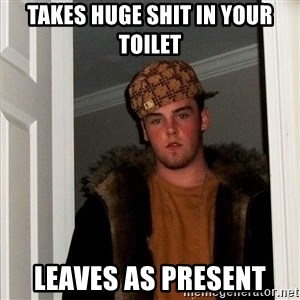 Scumbag Steve - takes huge shit in your toilet leaves as present