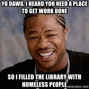 Yo Dawg - Yo Dawg, I heard you need a place to get work done so i filled the library with homeless people