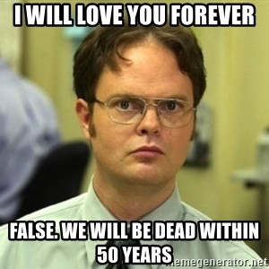 Dwight Meme - i will love you forever false. we will be dead within 50 years