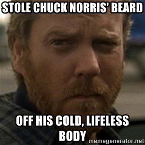 Jack Bauer - Stole Chuck Norris' beard  off his cold, lifeless body