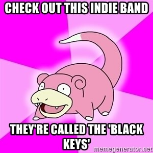 Slowpoke - Check out this indie band they're called the 'black keys'