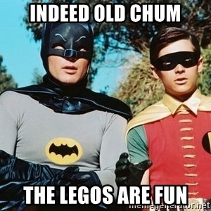 Batman meme - INDEED OLD CHUM THE LEGOS ARE FUN