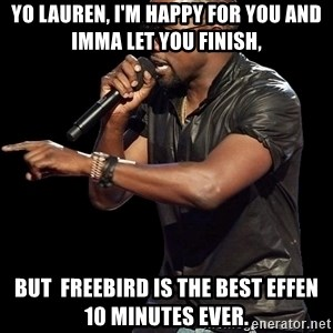 Kanye West - Yo Lauren, I'm happy for you and imma let you finish, BUt  FreeBird is the best effen 10 minutes ever.