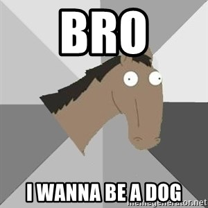 Retard Horse - Bro i wanna be a dog
