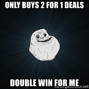 Forever Alone - Only buys 2 for 1 deals double win for me