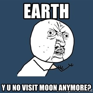 Y U No - earth y u no visit moon anymore?