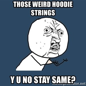 Y U No - those weird hoodie strings y u no stay same?