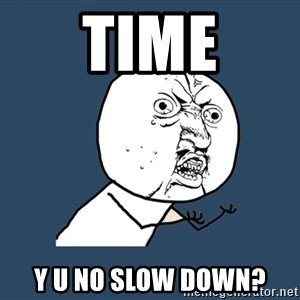 Y U No - time y u no slow down?