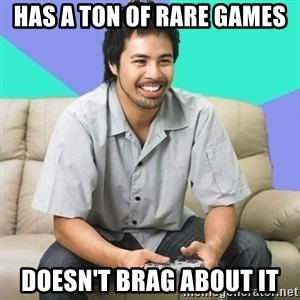 Nice Gamer Gary - has a ton of rare games doesn't brag about it
