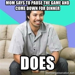 Nice Gamer Gary - mom says to pause the game and come down for dinner does