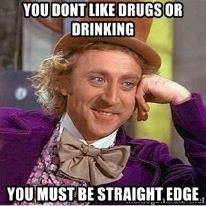 Willy Wonka - you dont like drugs or drinking you must be straight edge