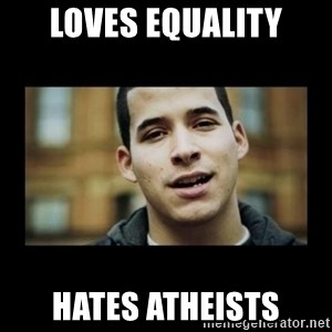 Love jesus, hate religion guy - LOVES EQUALITY HATES ATHEISTS
