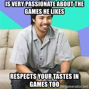 Nice Gamer Gary - Is very passionate about the games he likes respects your tastes in games too