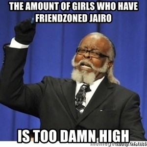 Too high - the amount of girls who have friendzoned jairo is too damn high