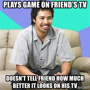 Nice Gamer Gary - plays game on friend's tv doesn't tell friend how much better it looks on his tv