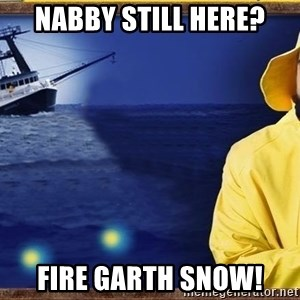 fishstickrick - Nabby still here? FIRE GARTH SNOW!