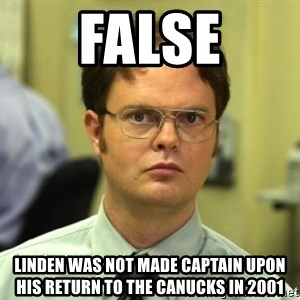 Dwight Meme - FALSE LINDEn was not made captain upon his return to the canucks IN 2001