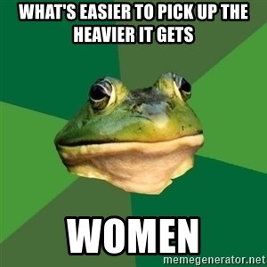 Foul Bachelor Frog - what's easier to pick up the heavier it gets women