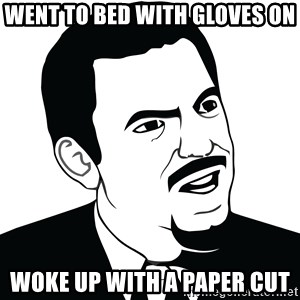 Are you serious face  - Went to bed with gloves on Woke up with a paper cut