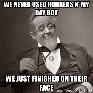 1889 [10] guy - we never used rubbers n' my day boy we just finished on their face