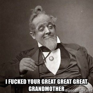 1889 [10] guy - I fucked your great great great grandmother