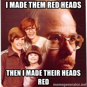 Vengeance Dad - I made them red heads Then i made Their heads red