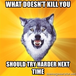 Courage Wolf - What Doesn't kill you Should try harder next time