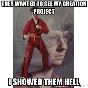 Karate Kid - they wanted to see my creation project i showed them hell