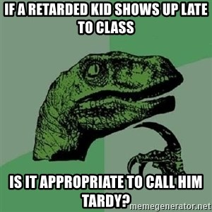 Philosoraptor - If a retarded kid shows up late to class is it appropriate to call him tardy?