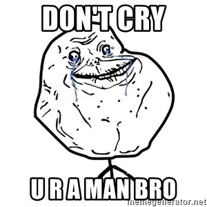Forever Alone Guy - don't cry u r a man bro