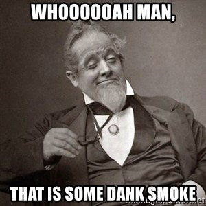 1889 [10] guy - whoooooah Man, That is some dank smoke