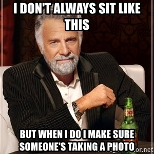 The Most Interesting Man In The World - i don't always sit like this but when i do i make sure someone's taking a photo