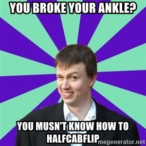 Pick Up Perv - YOU BROKE YOUR ANKLE? You Musn't know how to halfcabflip