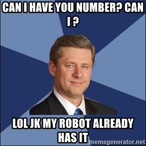 Harper Government - Can i have you number? Can i ?  lol jk my robot already has it